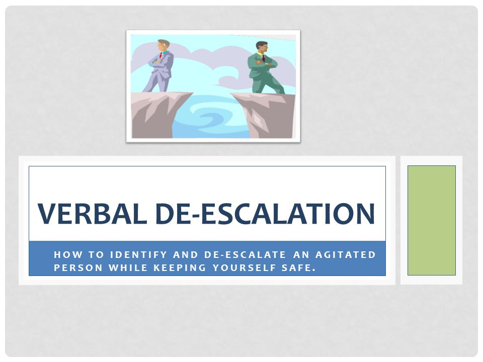 Verbal De-Escalation HOW TO IDENTIFY AND DE-ESCALATE AN AGITATED PERSON WHILE KEEPING YOURSELF SAFE.