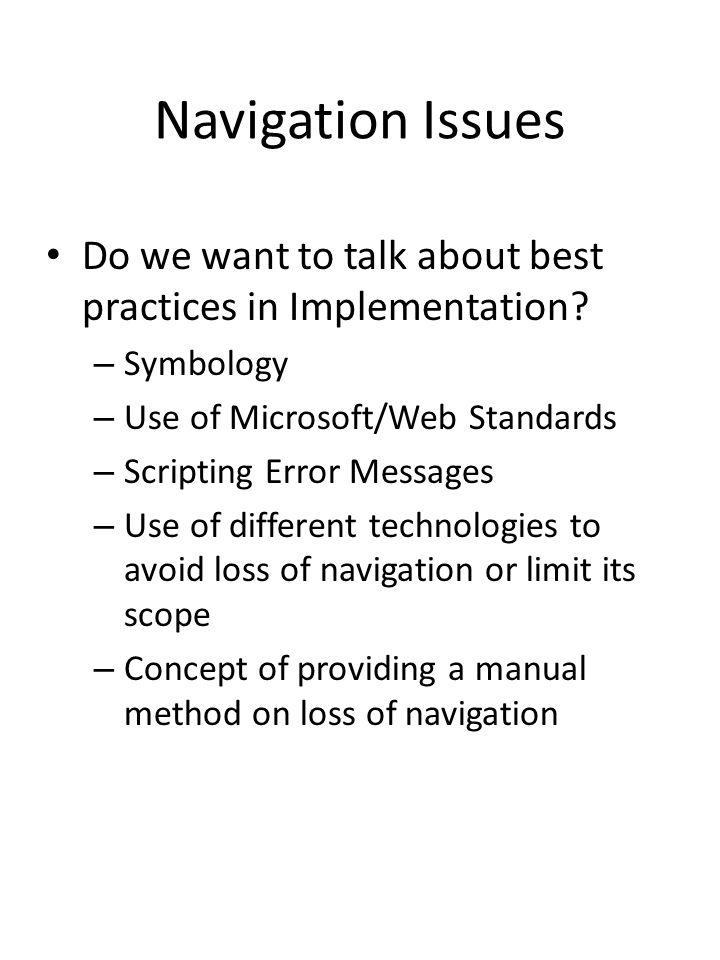Navigation Issues Do we want to talk about best practices in Implementation Symbology. Use of Microsoft/Web Standards.