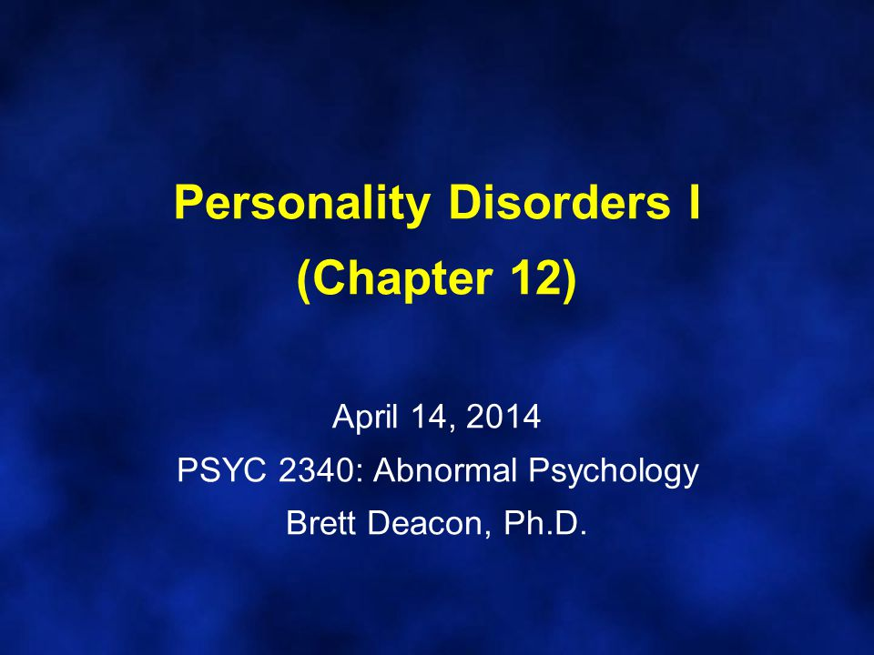 Personality Disorders I (Chapter 12) April 14, 2014 PSYC 2340: Abnormal Psychology Brett Deacon, Ph.D.