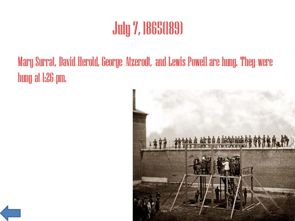 July 7, 1865(189) Mary Surrat, David Herold, George Atzerodt, and Lewis Powell are hung.