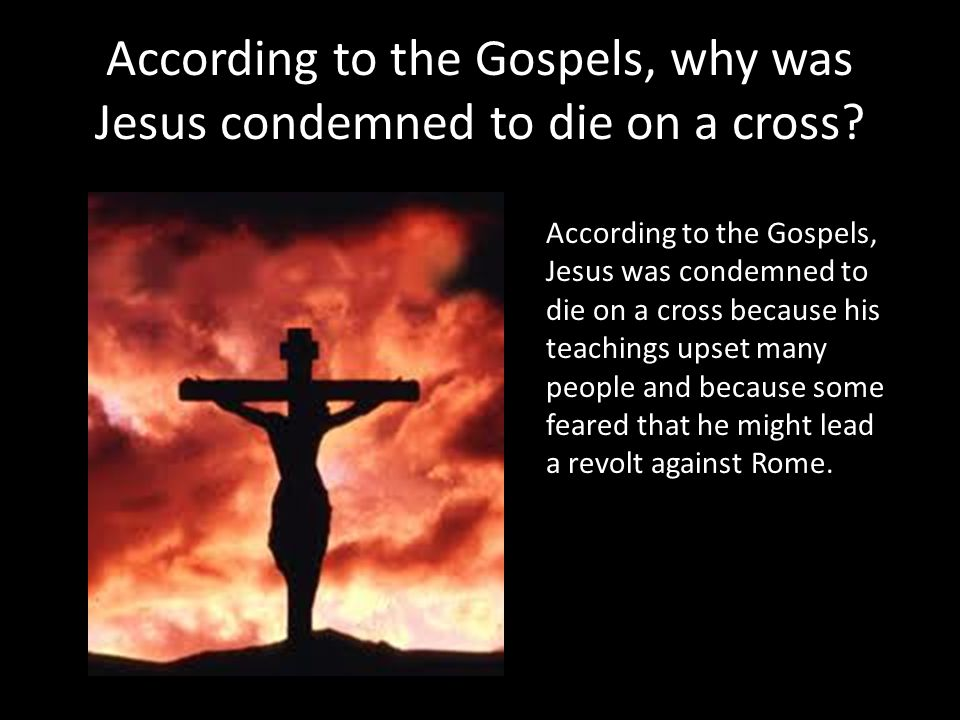 According to the Gospels, why was Jesus condemned to die on a cross