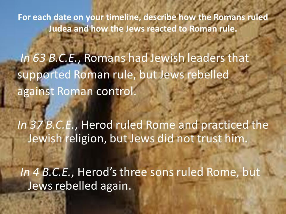 For each date on your timeline, describe how the Romans ruled Judea and how the Jews reacted to Roman rule.