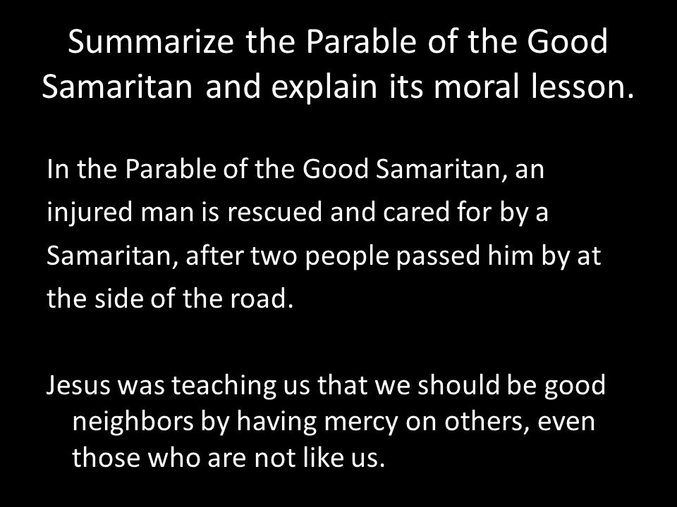 Summarize the Parable of the Good Samaritan and explain its moral lesson.