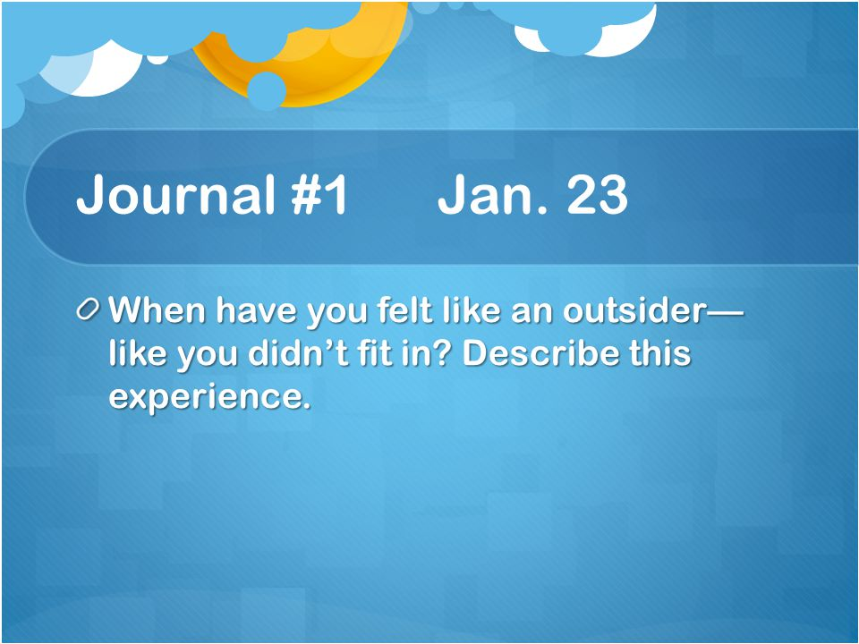 Journal #1 Jan. 23 When have you felt like an outsider— like you didn't fit in.