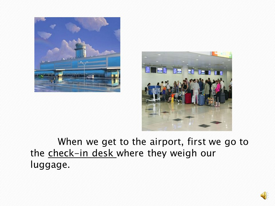 When we get to the airport, first we go to the check-in desk where they weigh our luggage.
