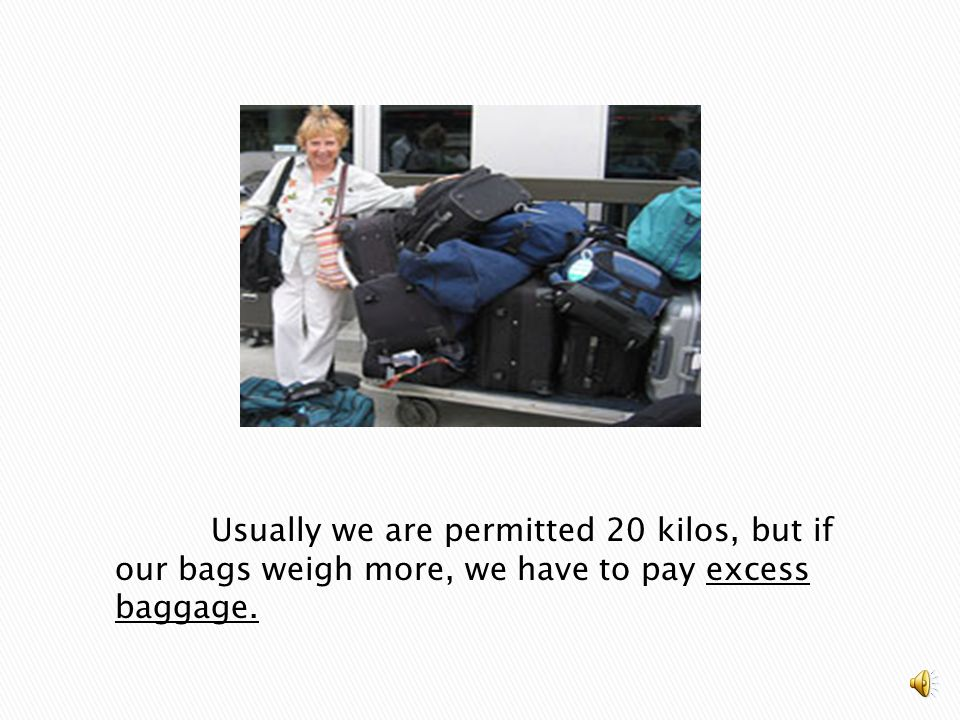Usually we are permitted 20 kilos, but if our bags weigh more, we have to pay excess baggage.