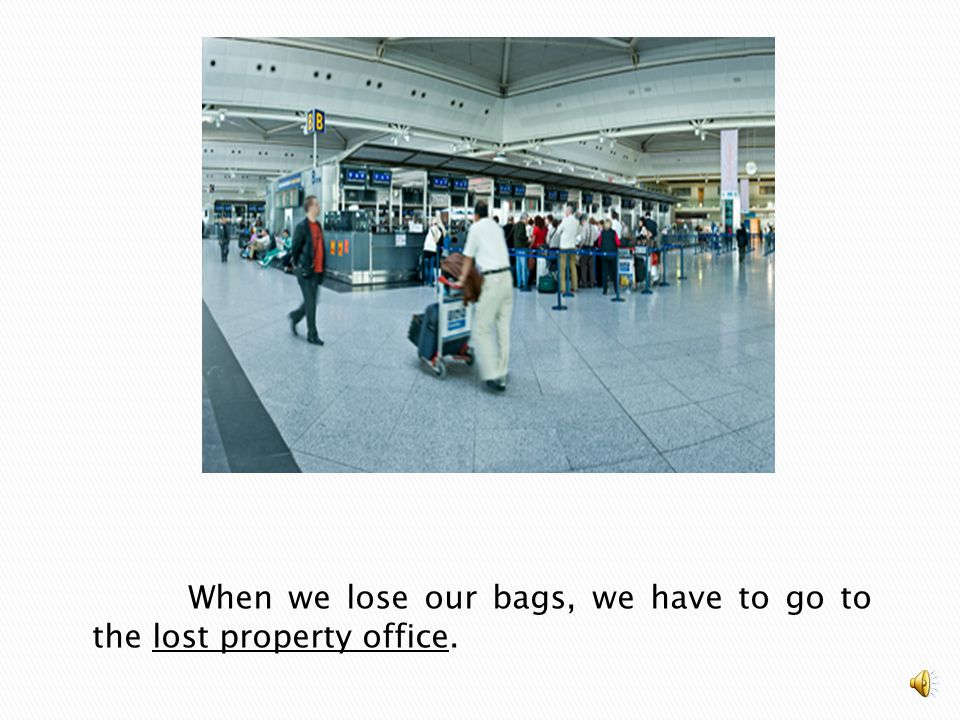 When we lose our bags, we have to go to the lost property office.