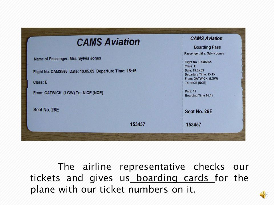 The airline representative checks our tickets and gives us boarding cards for the plane with our ticket numbers on it.