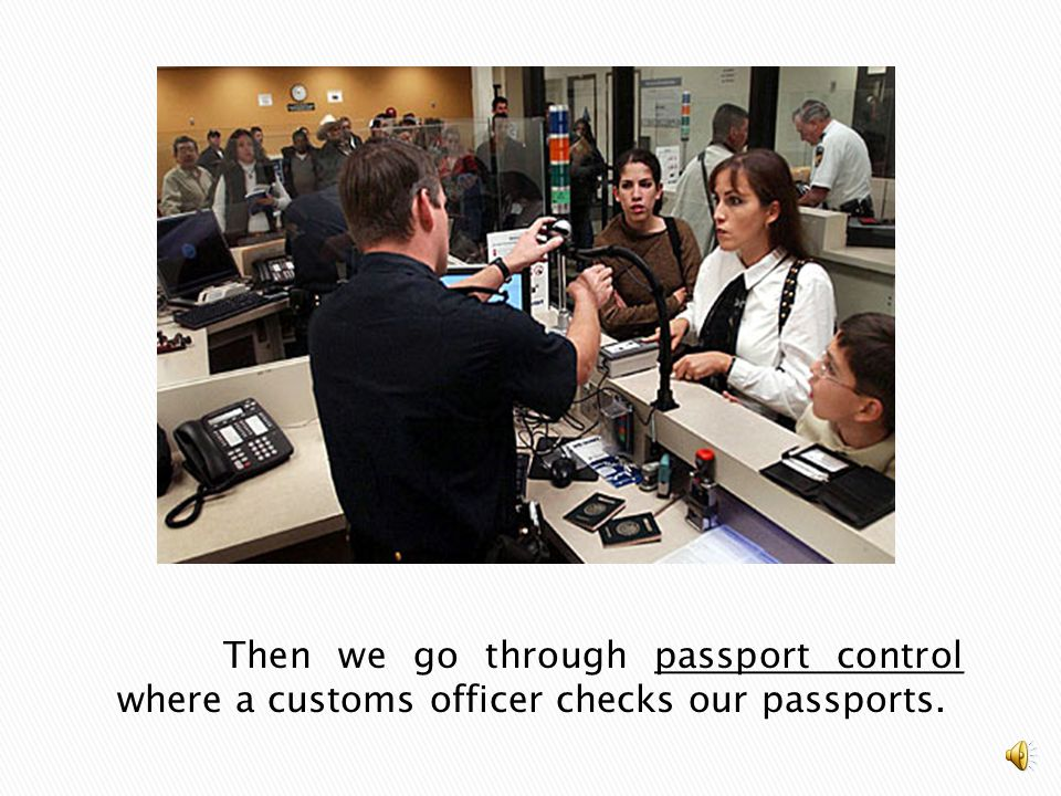 Then we go through passport control where a customs officer checks our passports.