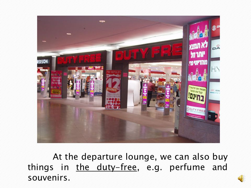 At the departure lounge, we can also buy things in the duty-free, e. g