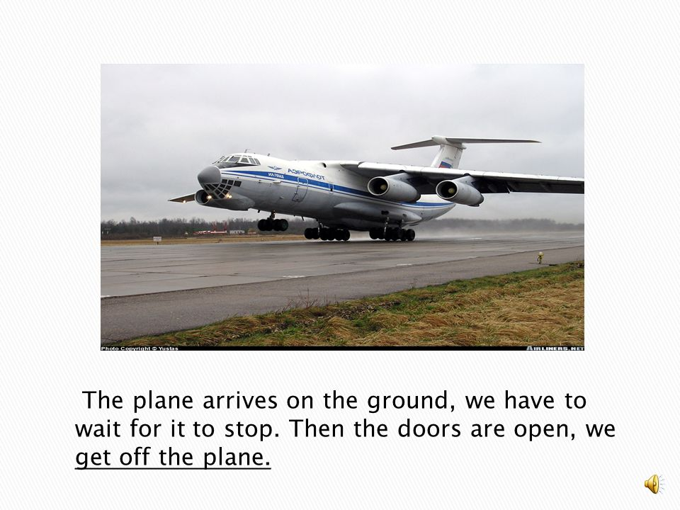 The plane arrives on the ground, we have to wait for it to stop