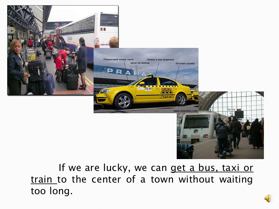 If we are lucky, we can get a bus, taxi or train to the center of a town without waiting too long.