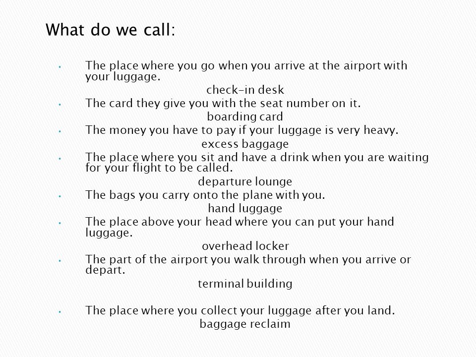 What do we call: The place where you go when you arrive at the airport with your luggage. check-in desk.