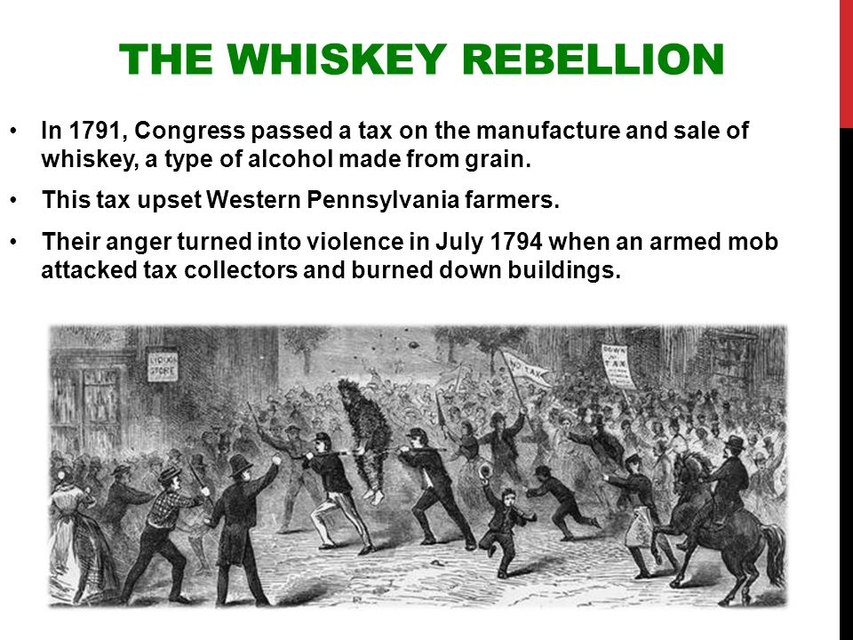 The Whiskey Rebellion In 1791, Congress passed a tax on the manufacture and sale of whiskey, a type of alcohol made from grain.