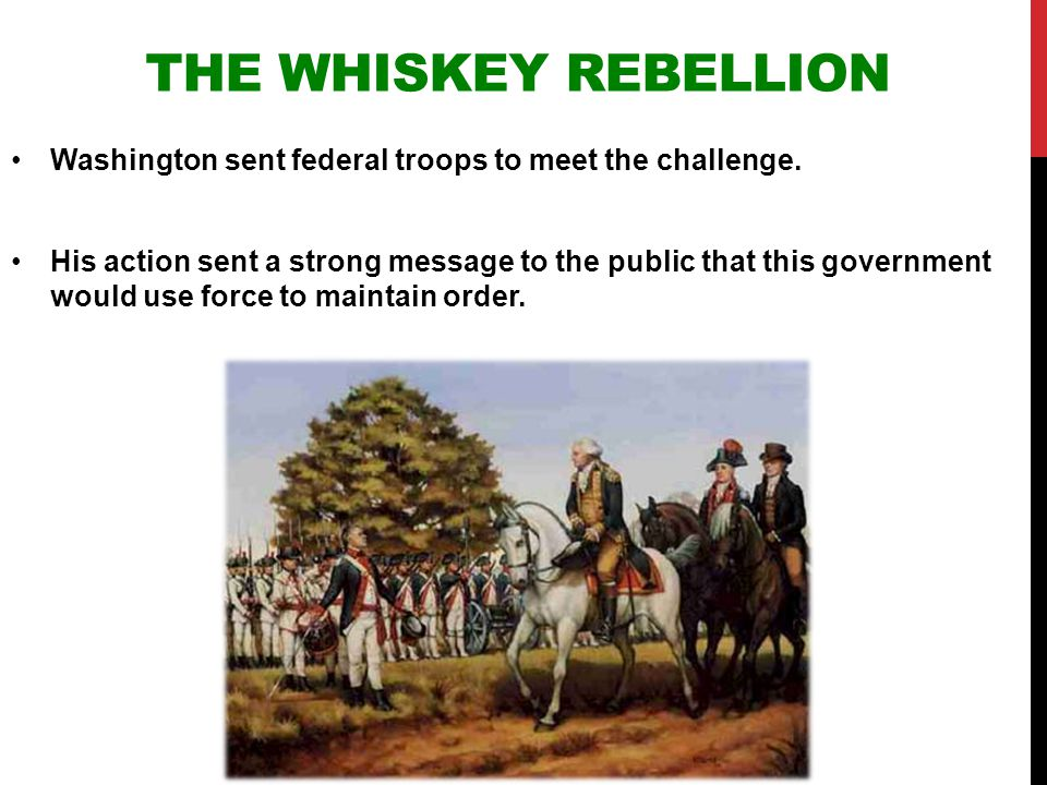 The Whiskey Rebellion Washington sent federal troops to meet the challenge.