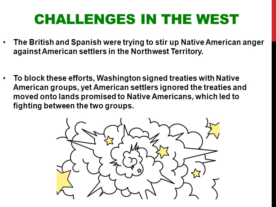 Challenges in the West The British and Spanish were trying to stir up Native American anger against American settlers in the Northwest Territory.