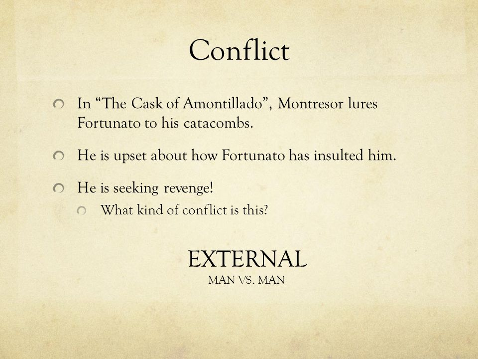 Conflict In The Cask of Amontillado , Montresor lures Fortunato to his catacombs. He is upset about how Fortunato has insulted him.