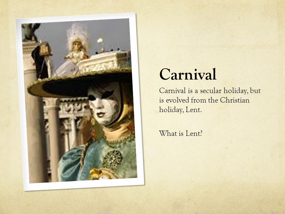 Carnival Carnival is a secular holiday, but is evolved from the Christian holiday, Lent.