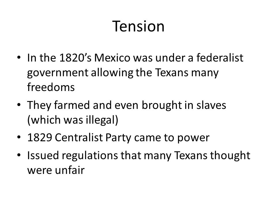 Tension In the 1820's Mexico was under a federalist government allowing the Texans many freedoms.