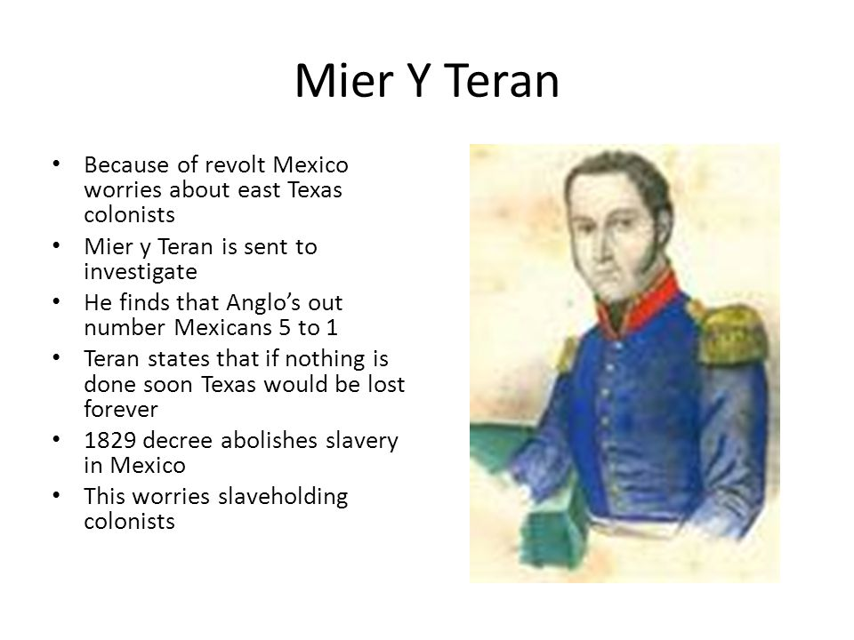 Mier Y Teran Because of revolt Mexico worries about east Texas colonists. Mier y Teran is sent to investigate.