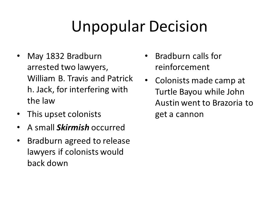 Unpopular Decision May 1832 Bradburn arrested two lawyers, William B. Travis and Patrick h. Jack, for interfering with the law.