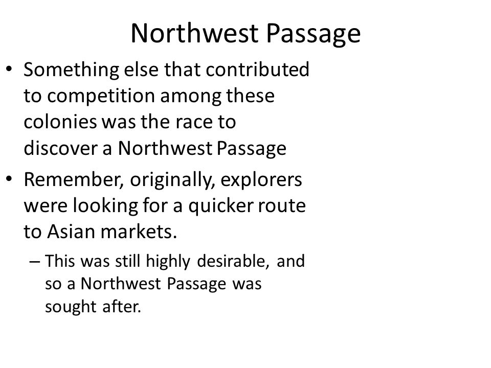 Northwest Passage Something else that contributed to competition among these colonies was the race to discover a Northwest Passage.