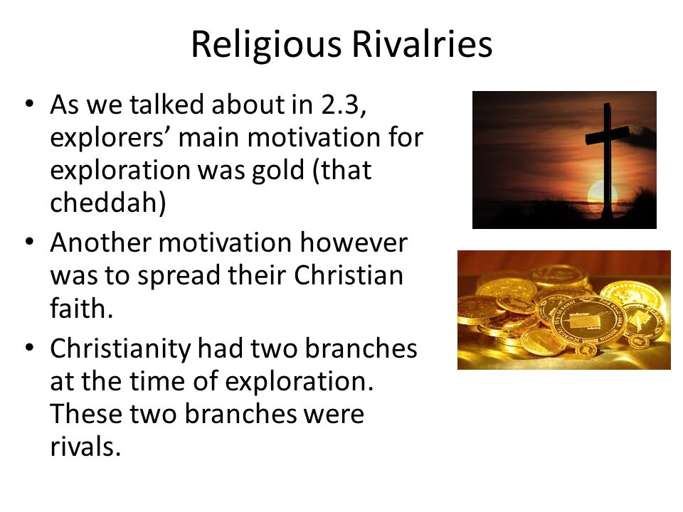 Religious Rivalries As we talked about in 2.3, explorers' main motivation for exploration was gold (that cheddah)