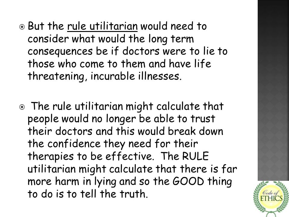 But the rule utilitarian would need to consider what would the long term consequences be if doctors were to lie to those who come to them and have life threatening, incurable illnesses.