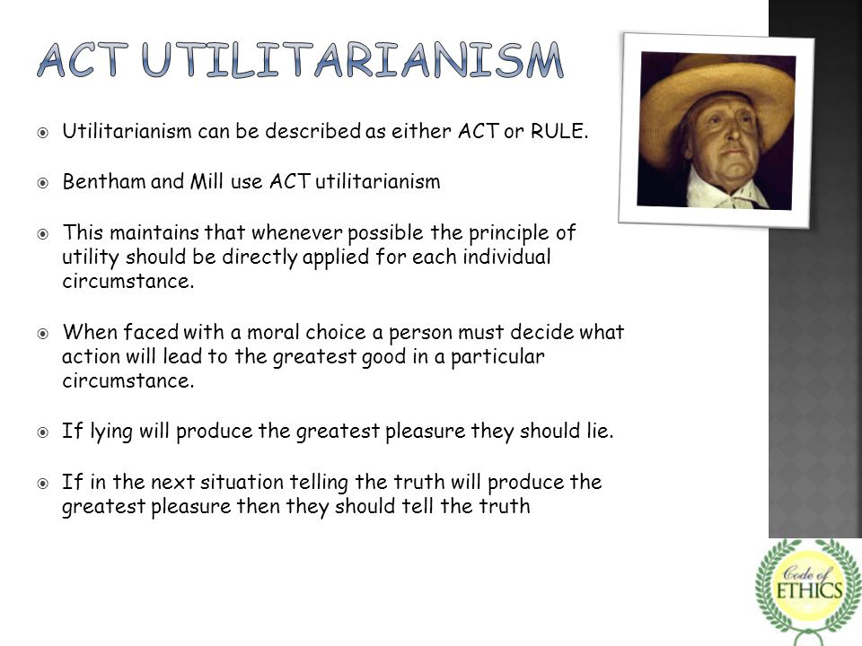 Act utilitarianism Utilitarianism can be described as either ACT or RULE. Bentham and Mill use ACT utilitarianism.