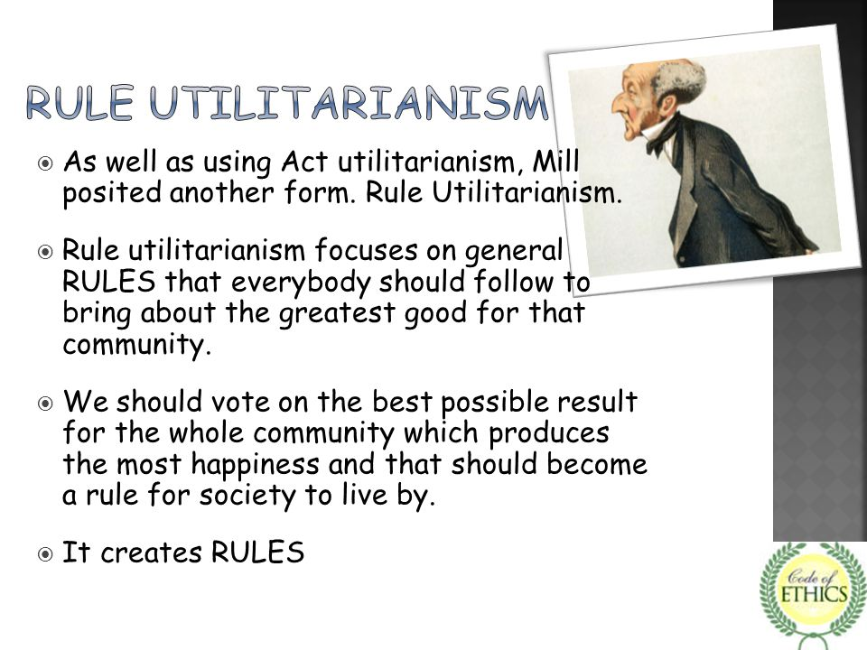 RULE UTILITARIANISM As well as using Act utilitarianism, Mill posited another form. Rule Utilitarianism.