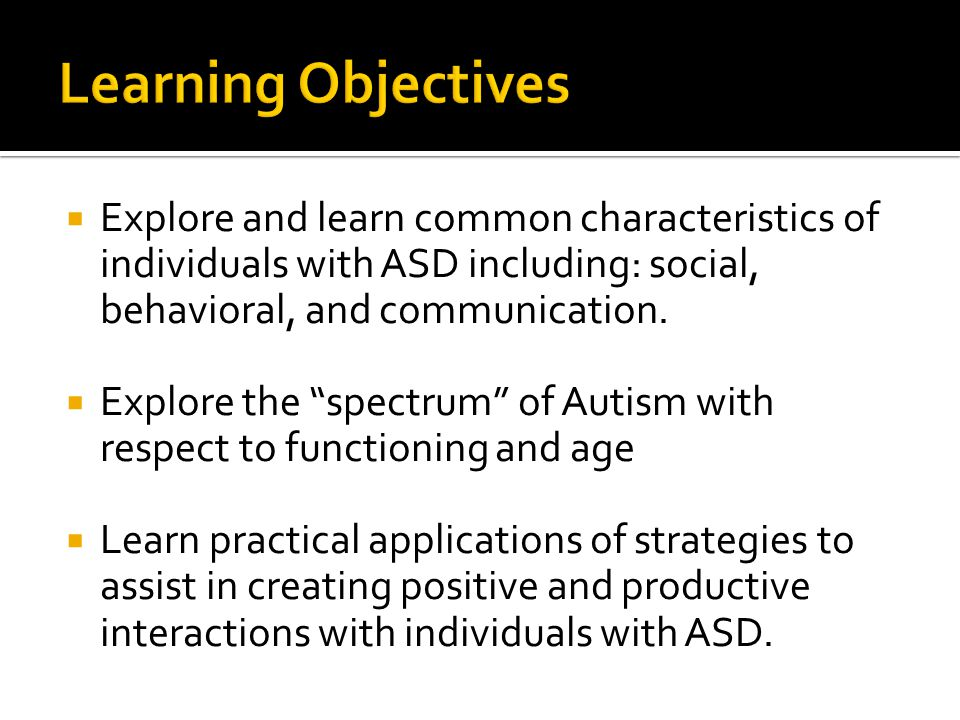 Learning Objectives Explore and learn common characteristics of individuals with ASD including: social, behavioral, and communication.