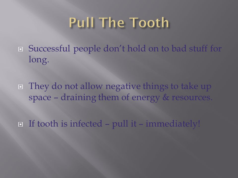 Pull The Tooth Successful people don't hold on to bad stuff for long.