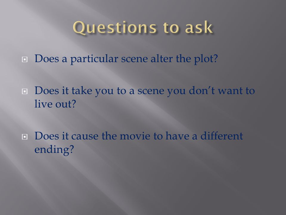 Questions to ask Does a particular scene alter the plot