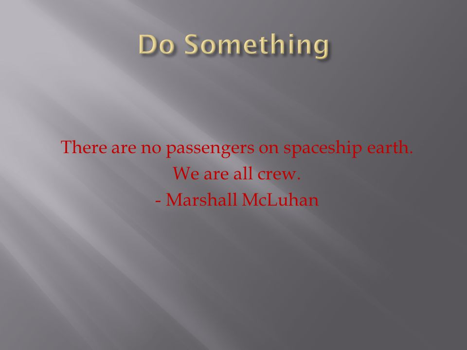 Do Something There are no passengers on spaceship earth. We are all crew. - Marshall McLuhan
