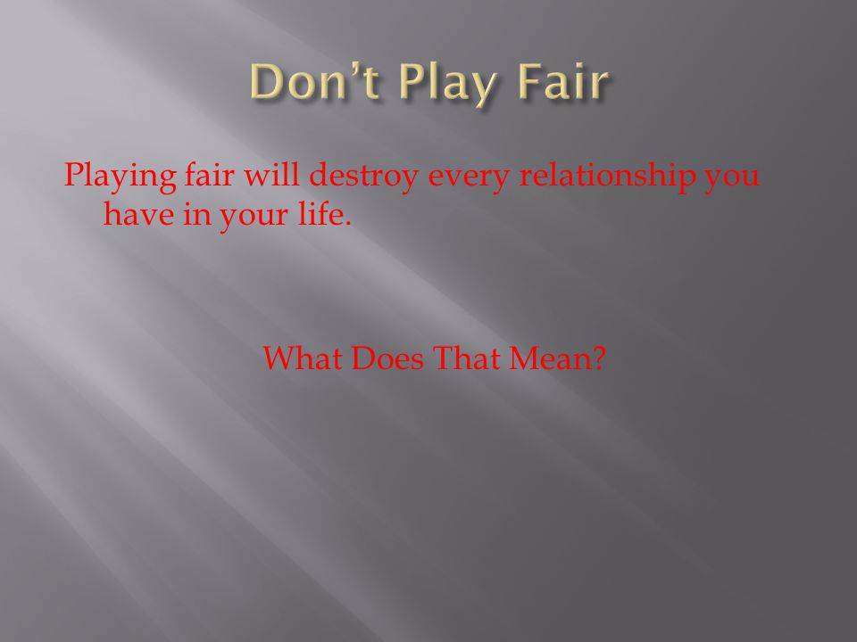 Don't Play Fair Playing fair will destroy every relationship you have in your life.
