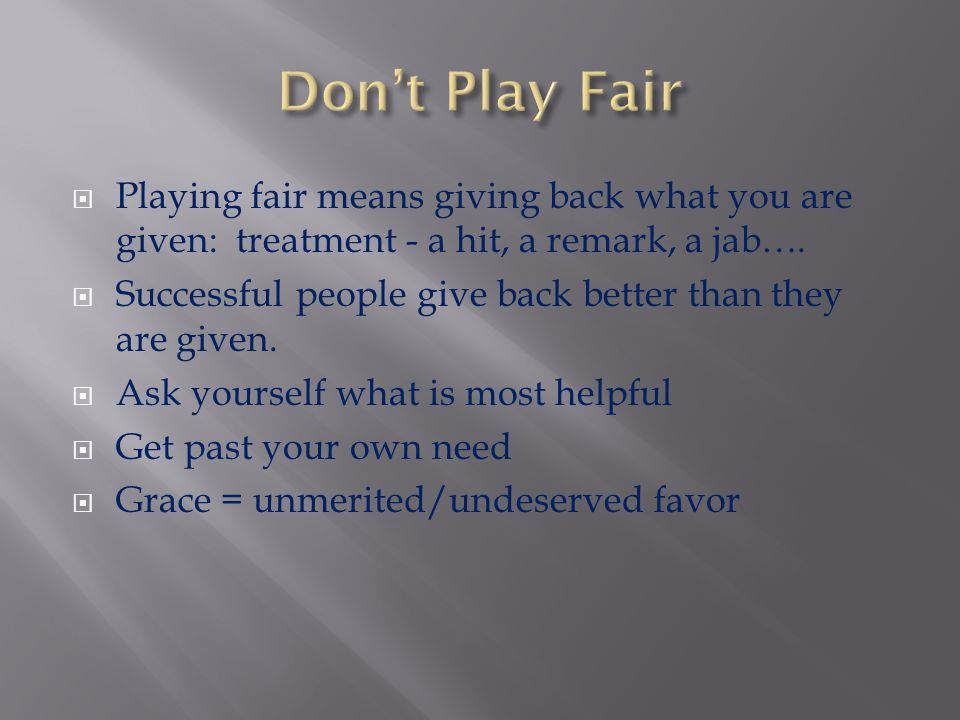 Don't Play Fair Playing fair means giving back what you are given: treatment - a hit, a remark, a jab….