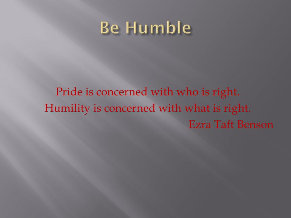 Be Humble Pride is concerned with who is right. Humility is concerned with what is right.