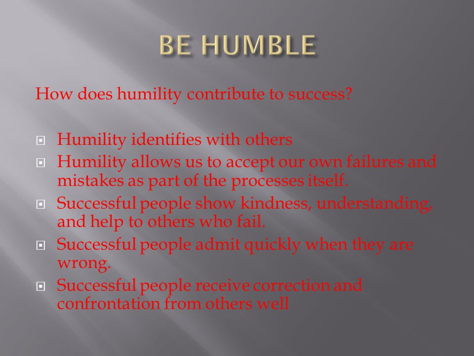 BE HUMBLE How does humility contribute to success