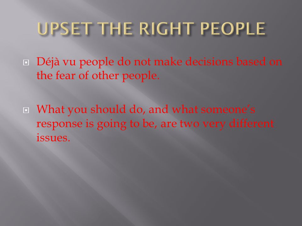 UPSET THE RIGHT PEOPLE Déjà vu people do not make decisions based on the fear of other people.