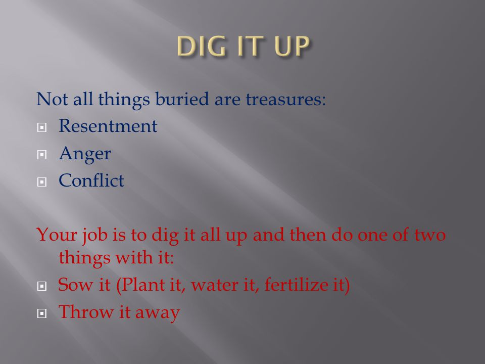 DIG IT UP Not all things buried are treasures: Resentment Anger