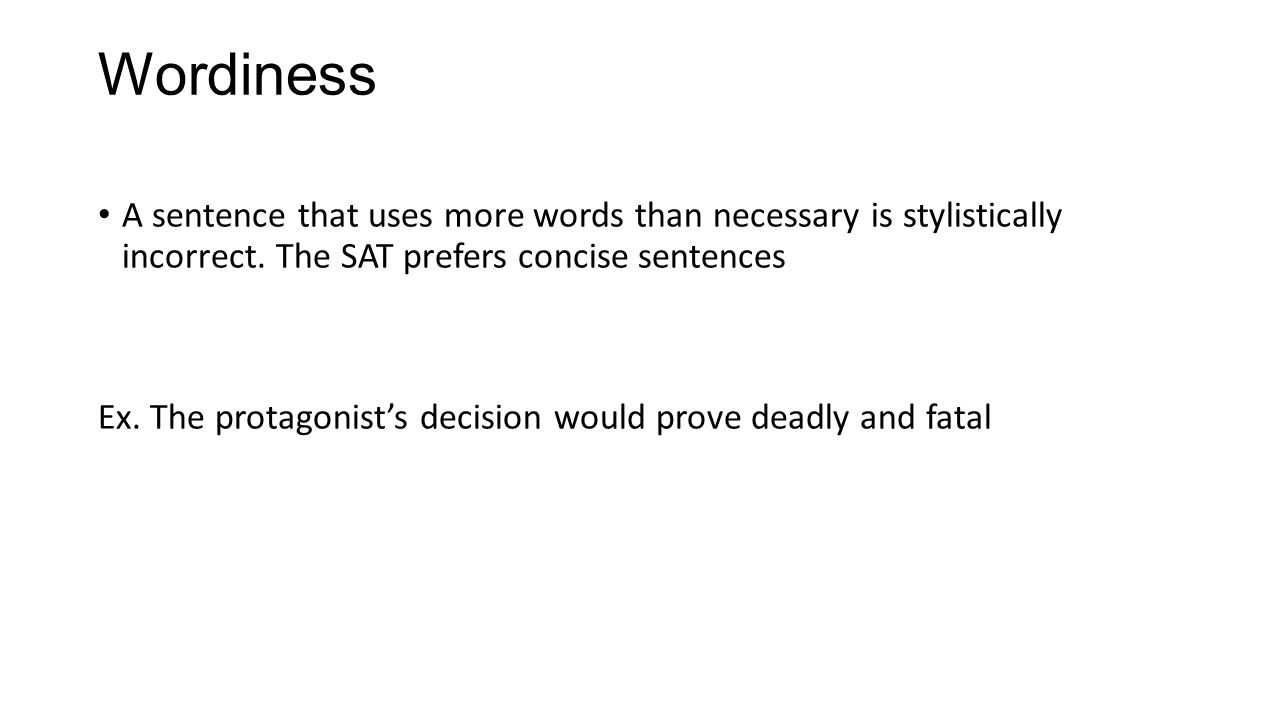 Wordiness A sentence that uses more words than necessary is stylistically incorrect. The SAT prefers concise sentences.