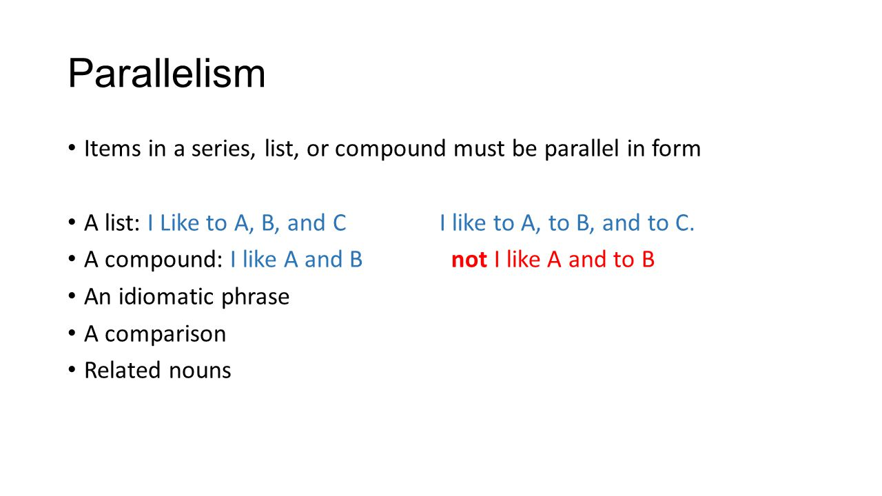 Parallelism Items in a series, list, or compound must be parallel in form. A list: I Like to A, B, and C I like to A, to B, and to C.