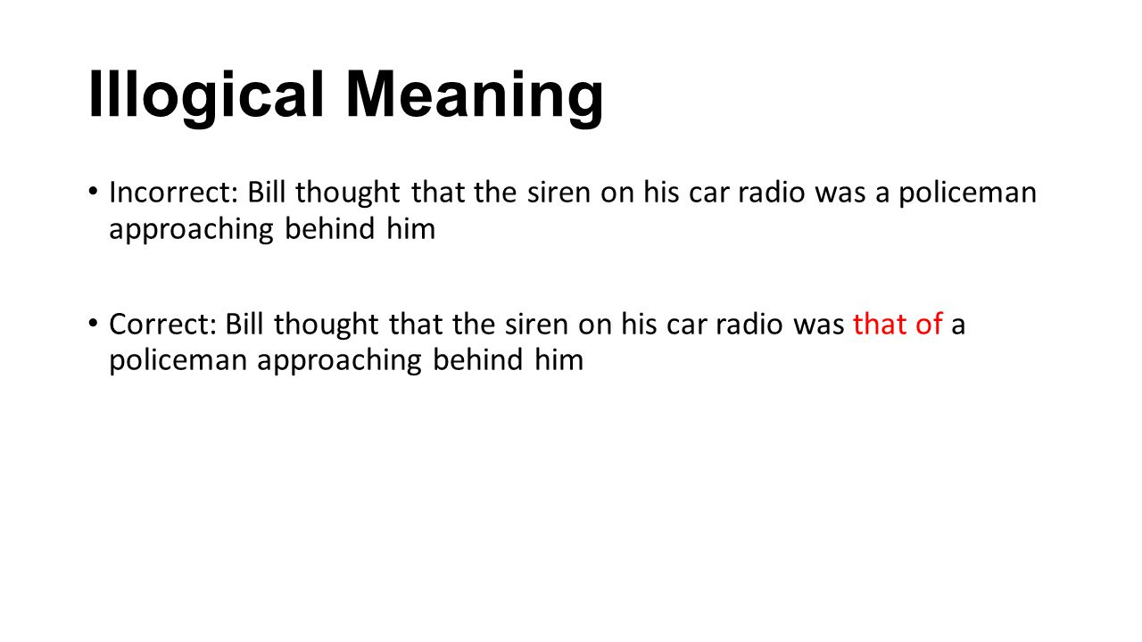 Illogical Meaning Incorrect: Bill thought that the siren on his car radio was a policeman approaching behind him.