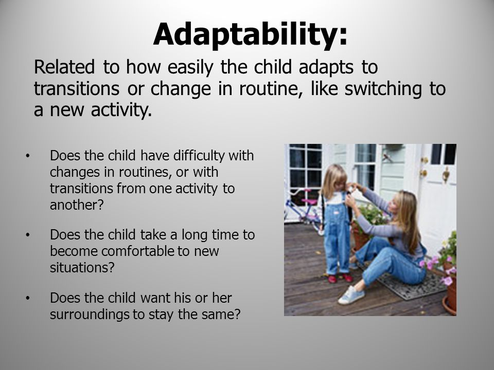 Adaptability: Related to how easily the child adapts to transitions or change in routine, like switching to a new activity.