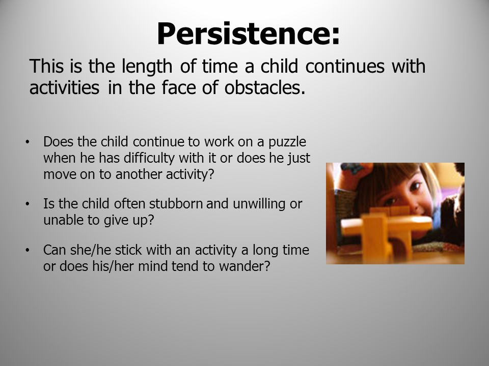 Persistence: This is the length of time a child continues with activities in the face of obstacles.