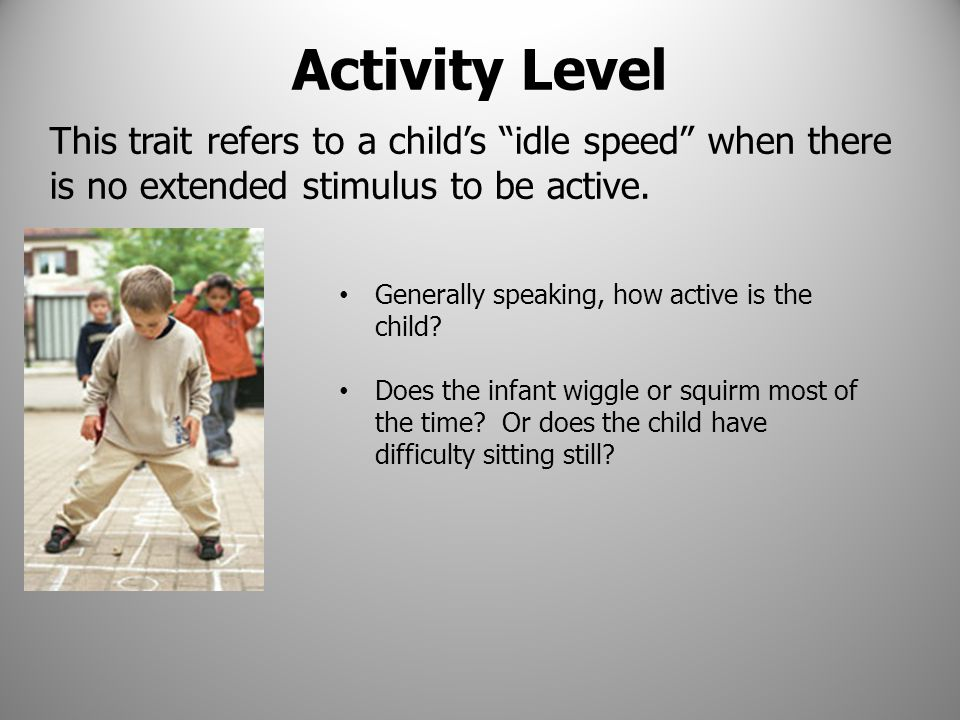 Activity Level This trait refers to a child's idle speed when there is no extended stimulus to be active.
