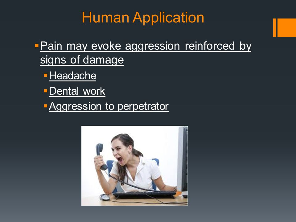 Human Application Pain may evoke aggression reinforced by signs of damage. Headache. Dental work.