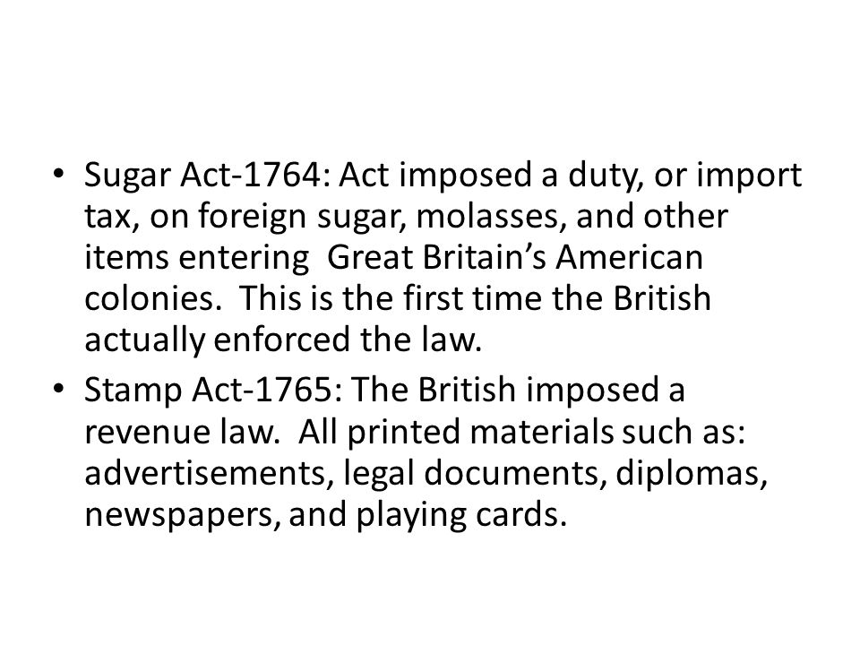 Sugar Act-1764: Act imposed a duty, or import tax, on foreign sugar, molasses, and other items entering Great Britain's American colonies. This is the first time the British actually enforced the law.