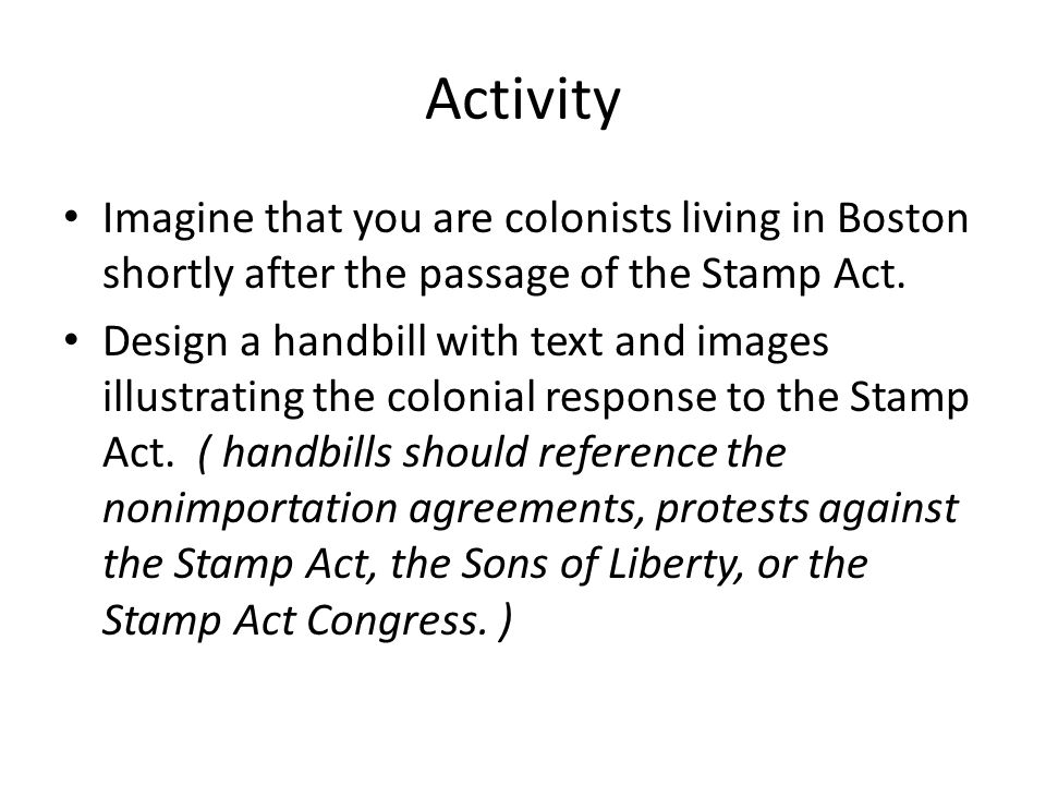Activity Imagine that you are colonists living in Boston shortly after the passage of the Stamp Act.