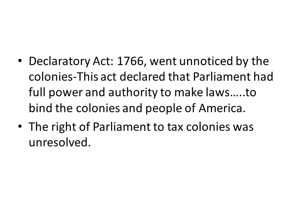 Declaratory Act: 1766, went unnoticed by the colonies-This act declared that Parliament had full power and authority to make laws…..to bind the colonies and people of America.